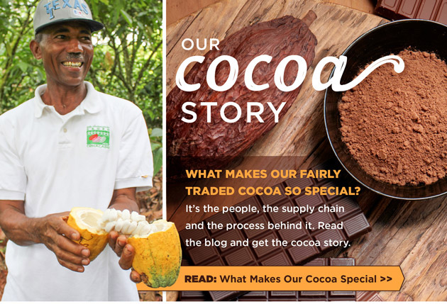 Our Cocoa Story: What makes our fairly traded cocoa so special? It's the people, the supply chain and the process behind it. Read the blog and get the cocoa story. Read: What Makes Our Cocoa Special.