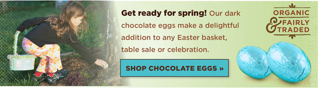 Fair Trade and Organic Easter Eggs: Get ready for spring! Our dark chocolate eggs make a delightful addition to any Easter basket, table sale or celebration. Shop Chocolate Eggs.